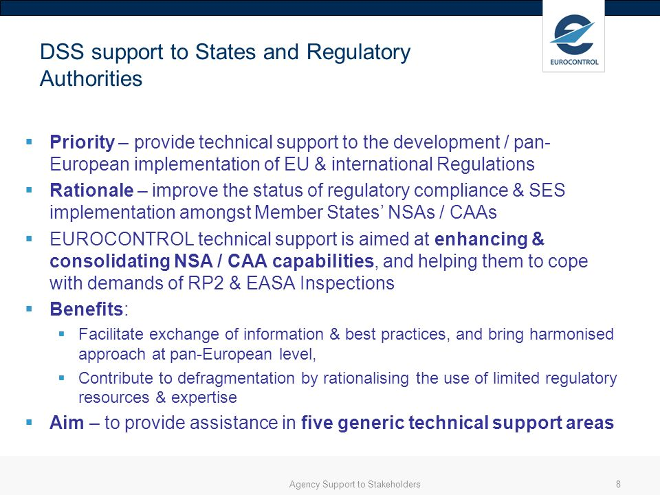 Agency Support to Stakeholders8 DSS support to States and Regulatory Authorities Priority – provide technical support to the development / pan- European implementation of EU & international Regulations Rationale – improve the status of regulatory compliance & SES implementation amongst Member States NSAs / CAAs EUROCONTROL technical support is aimed at enhancing & consolidating NSA / CAA capabilities, and helping them to cope with demands of RP2 & EASA Inspections Benefits: Facilitate exchange of information & best practices, and bring harmonised approach at pan-European level, Contribute to defragmentation by rationalising the use of limited regulatory resources & expertise Aim – to provide assistance in five generic technical support areas