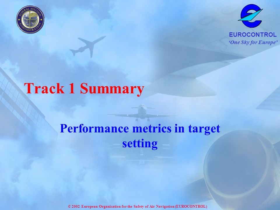One Sky for Europe EUROCONTROL © 2002 European Organisation for the Safety of Air Navigation (EUROCONTROL) Track 1 Summary Performance metrics in target setting