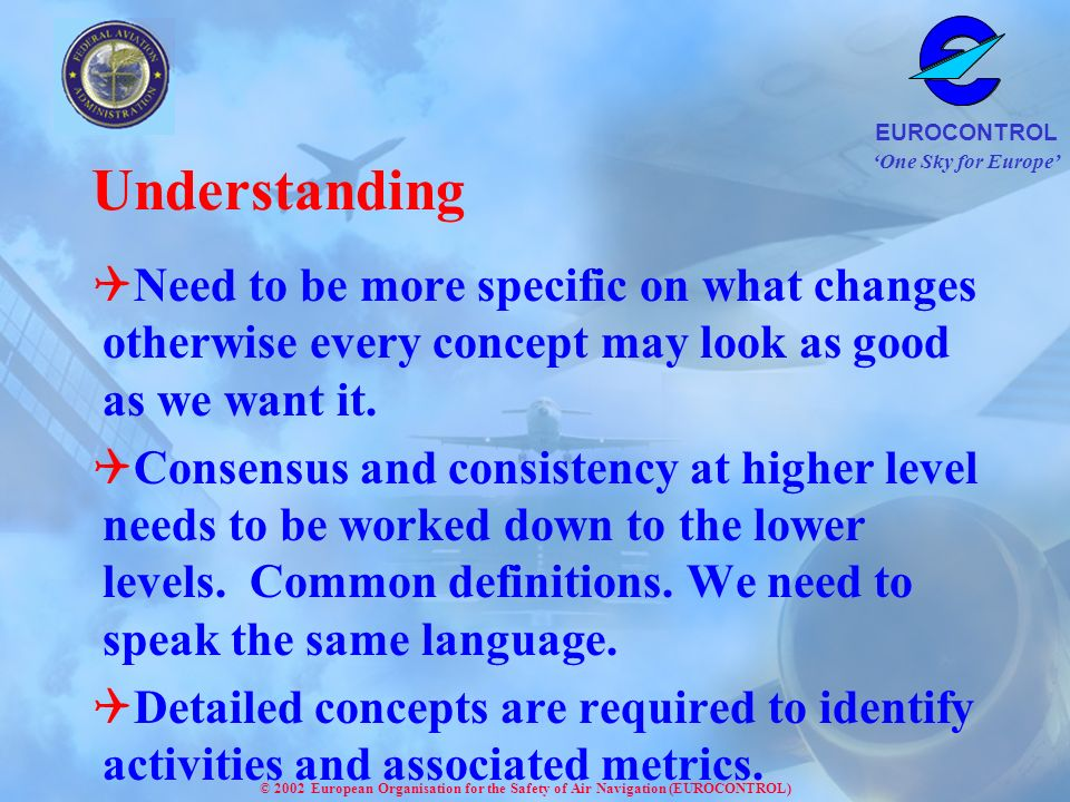 One Sky for Europe EUROCONTROL © 2002 European Organisation for the Safety of Air Navigation (EUROCONTROL) Understanding Need to be more specific on what changes otherwise every concept may look as good as we want it.