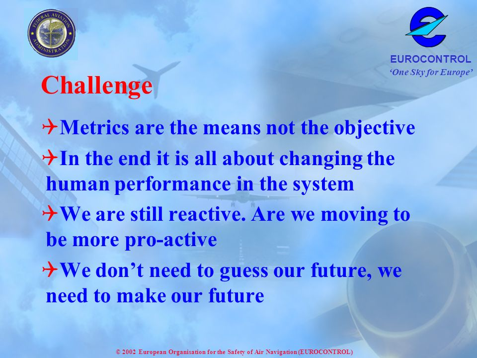 One Sky for Europe EUROCONTROL © 2002 European Organisation for the Safety of Air Navigation (EUROCONTROL) Challenge Metrics are the means not the objective In the end it is all about changing the human performance in the system We are still reactive.