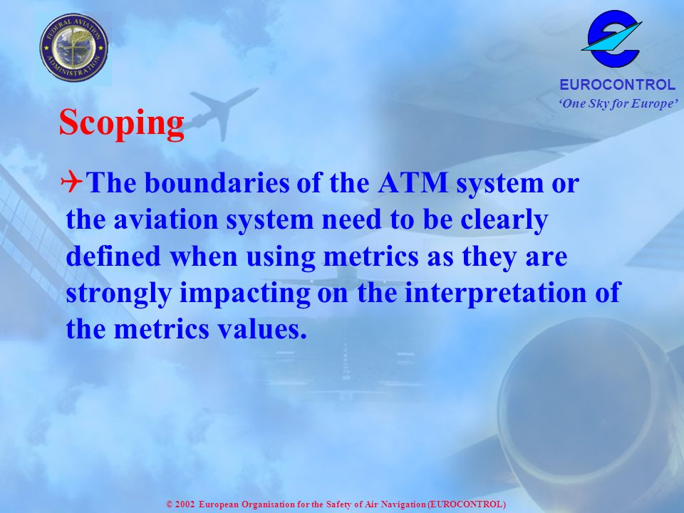 One Sky for Europe EUROCONTROL © 2002 European Organisation for the Safety of Air Navigation (EUROCONTROL) Scoping The boundaries of the ATM system or the aviation system need to be clearly defined when using metrics as they are strongly impacting on the interpretation of the metrics values.