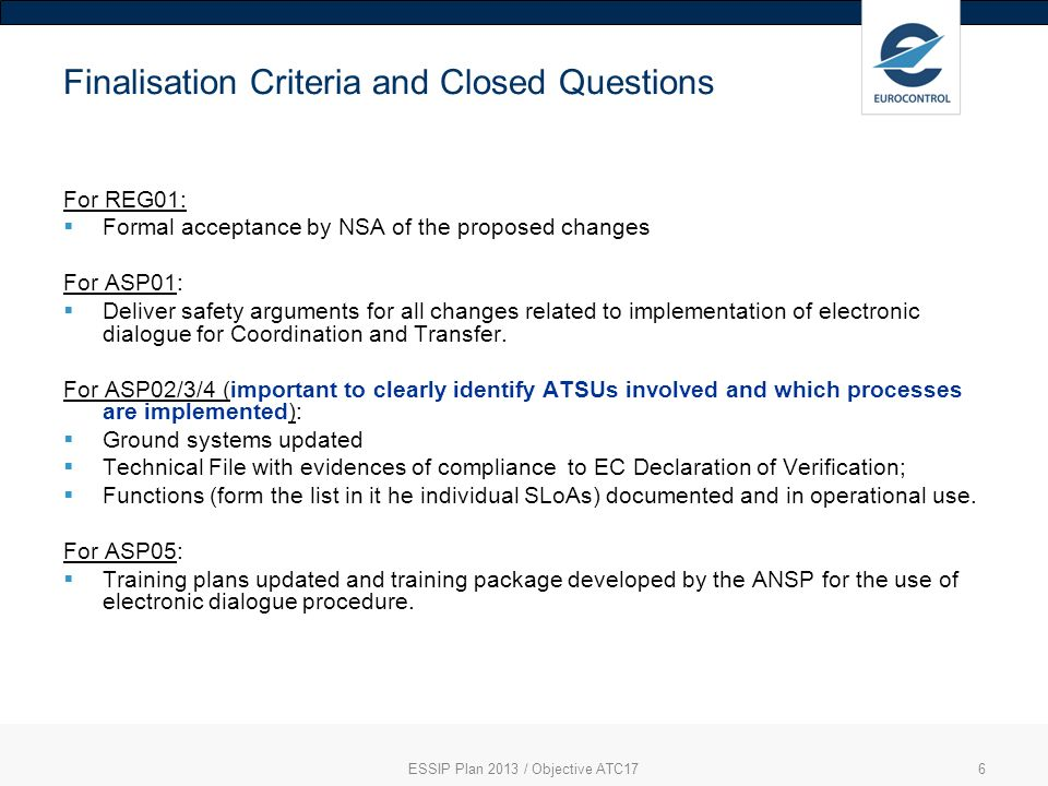 6 Finalisation Criteria and Closed Questions For REG01: Formal acceptance by NSA of the proposed changes For ASP01: Deliver safety arguments for all changes related to implementation of electronic dialogue for Coordination and Transfer.