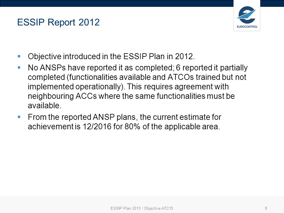 8 ESSIP Report 2012 Objective introduced in the ESSIP Plan in 2012. No ANSPs have reported it as completed; 6 reported it partially completed (functio