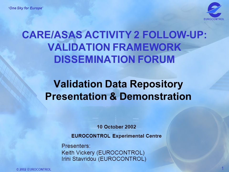 © 2002 EUROCONTROL 1 One Sky for Europe EUROCONTROL CARE/ASAS ACTIVITY 2 FOLLOW-UP: VALIDATION FRAMEWORK DISSEMINATION FORUM Validation Data Repository Presentation & Demonstration 10 October 2002 EUROCONTROL Experimental Centre Presenters: Keith Vickery (EUROCONTROL) Irini Stavridou (EUROCONTROL)