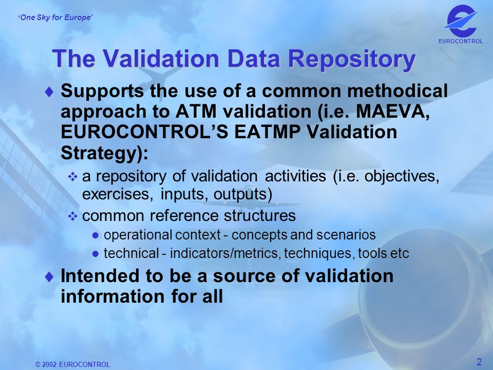 © 2002 EUROCONTROL 2 One Sky for Europe EUROCONTROL The Validation Data Repository Supports the use of a common methodical approach to ATM validation (i.e.
