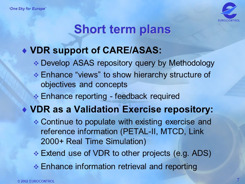 © 2002 EUROCONTROL 7 One Sky for Europe EUROCONTROL Short term plans VDR support of CARE/ASAS: Develop ASAS repository query by Methodology Enhance views to show hierarchy structure of objectives and concepts Enhance reporting - feedback required VDR as a Validation Exercise repository: Continue to populate with existing exercise and reference information (PETAL-II, MTCD, Link 2000+ Real Time Simulation) Extend use of VDR to other projects (e.g.