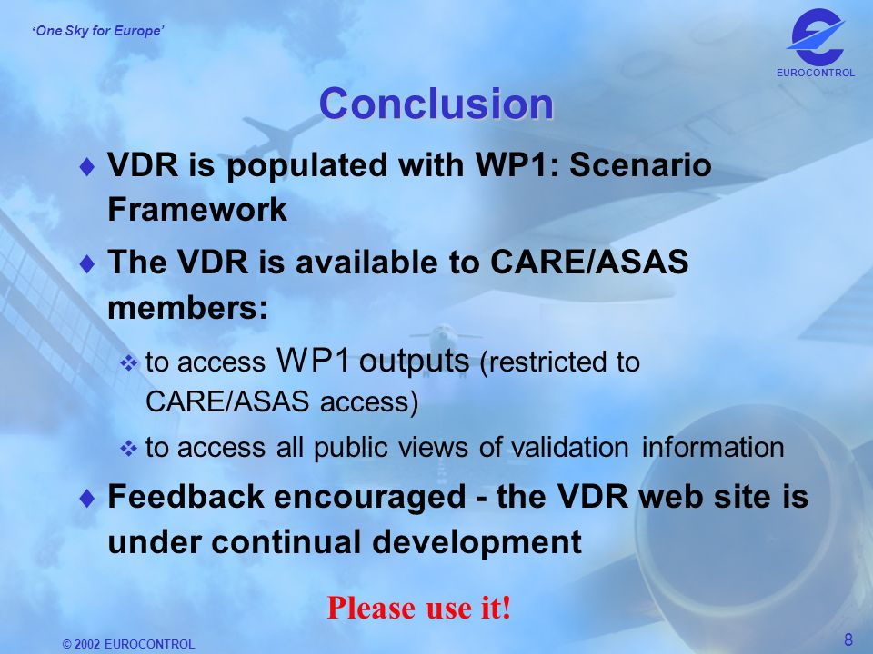 © 2002 EUROCONTROL 8 One Sky for Europe EUROCONTROL Conclusion VDR is populated with WP1: Scenario Framework The VDR is available to CARE/ASAS members: to access WP1 outputs (restricted to CARE/ASAS access) to access all public views of validation information Feedback encouraged - the VDR web site is under continual development Please use it!