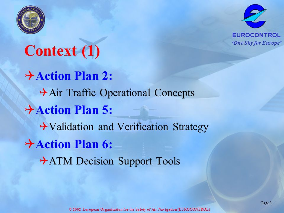 One Sky for Europe EUROCONTROL © 2002 European Organisation for the Safety of Air Navigation (EUROCONTROL) Page 3 Context (1) Action Plan 2: Air Traff