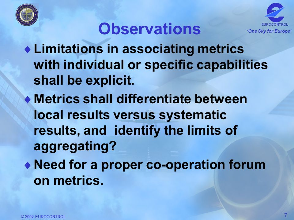 © 2002 EUROCONTROL 7 One Sky for Europe EUROCONTROL Observations Limitations in associating metrics with individual or specific capabilities shall be explicit.