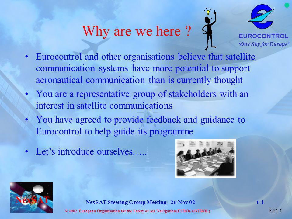One Sky for Europe EUROCONTROL © 2002 European Organisation for the Safety of Air Navigation (EUROCONTROL) NexSAT NexSAT Steering Group Meeting - 26 Nov 02 Ed 1.1 Technical Aspects Technical design concepts are well advanced in ESAs SDLS concept but still open to refinement Finalisation of design in consultation with aviation community including you - Verify technical asssumptions Data rate - is it adequate to meet requirements (AOC is less clear).
