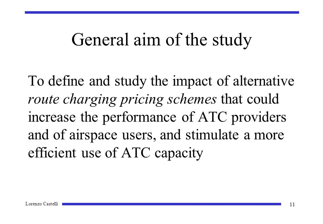 Lorenzo Castelli 11 General aim of the study To define and study the impact of alternative route charging pricing schemes that could increase the performance of ATC providers and of airspace users, and stimulate a more efficient use of ATC capacity