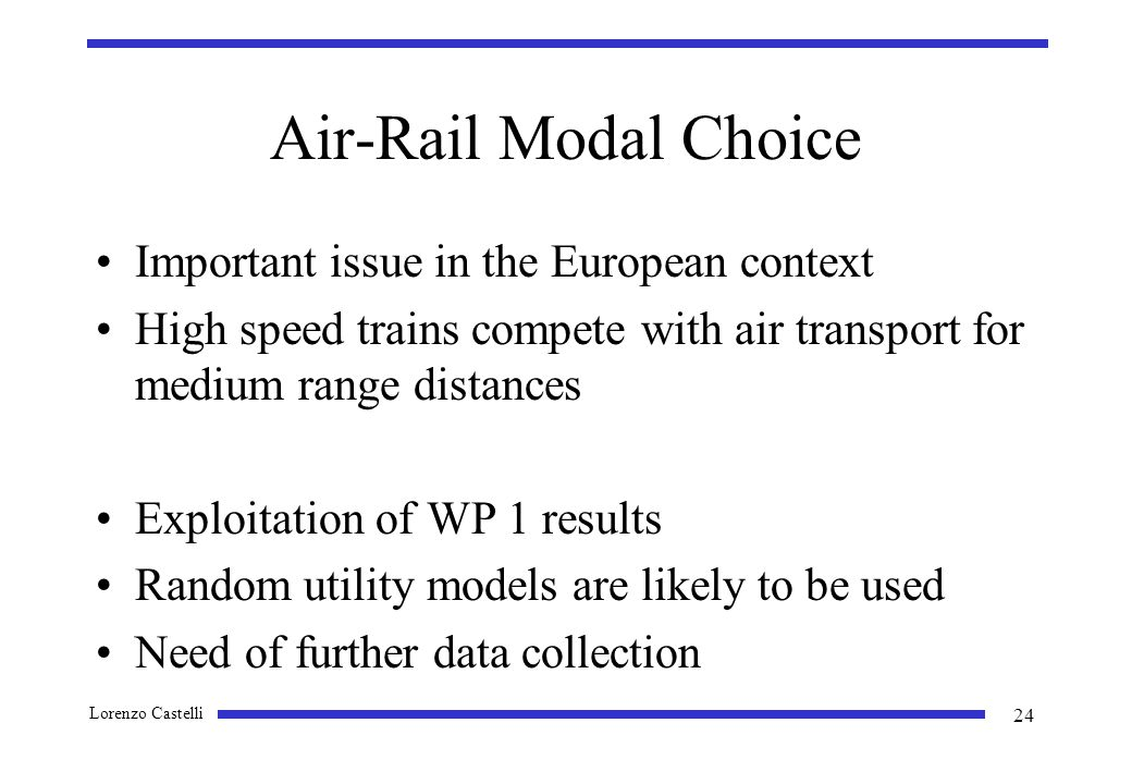 Lorenzo Castelli 24 Air-Rail Modal Choice Important issue in the European context High speed trains compete with air transport for medium range distances Exploitation of WP 1 results Random utility models are likely to be used Need of further data collection