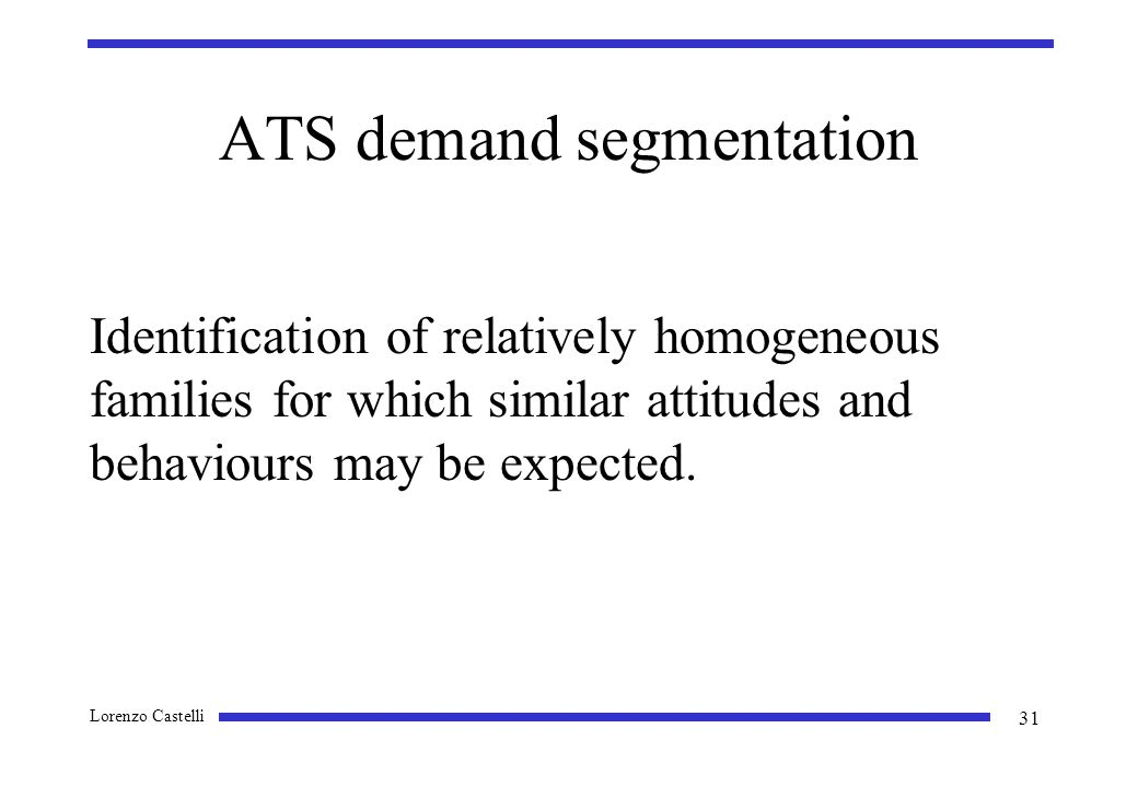 Lorenzo Castelli 31 ATS demand segmentation Identification of relatively homogeneous families for which similar attitudes and behaviours may be expected.