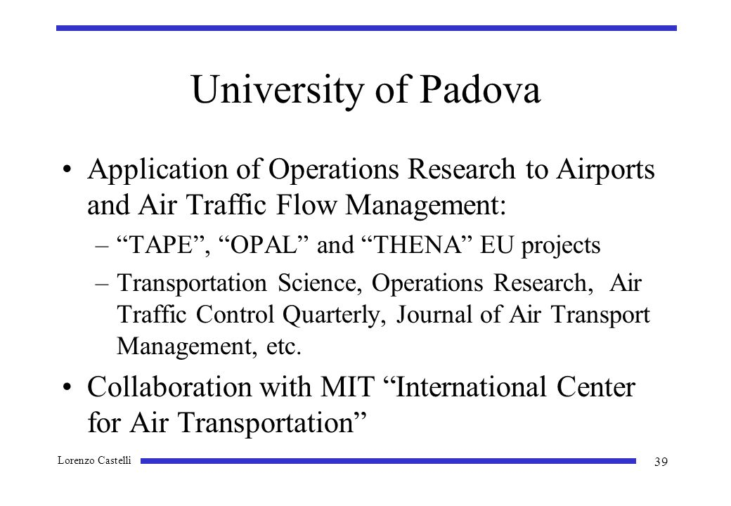 Lorenzo Castelli 39 University of Padova Application of Operations Research to Airports and Air Traffic Flow Management: –TAPE, OPAL and THENA EU projects –Transportation Science, Operations Research, Air Traffic Control Quarterly, Journal of Air Transport Management, etc.