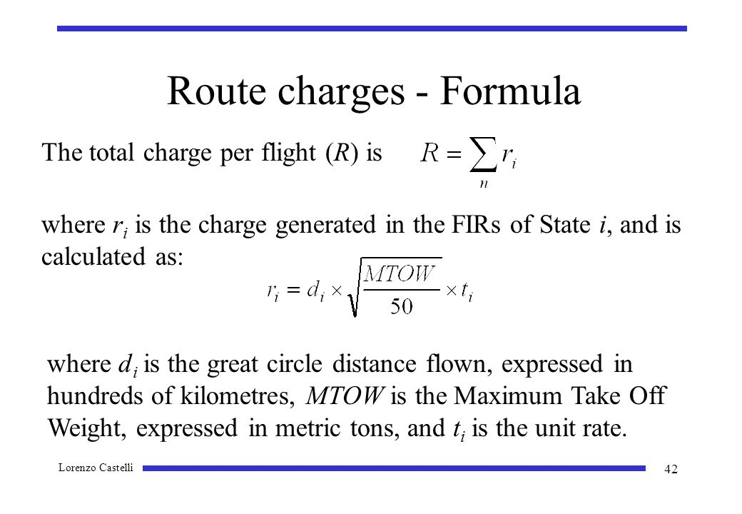Lorenzo Castelli 42 Route charges - Formula The total charge per flight (R) is where r i is the charge generated in the FIRs of State i, and is calculated as: where d i is the great circle distance flown, expressed in hundreds of kilometres, MTOW is the Maximum Take Off Weight, expressed in metric tons, and t i is the unit rate.