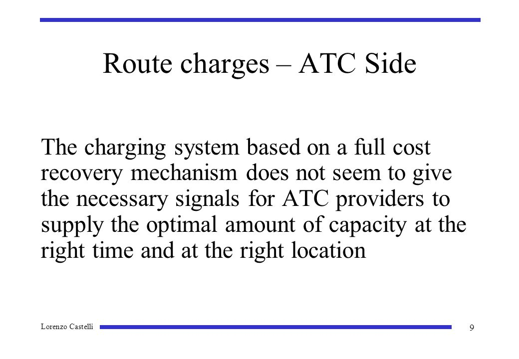 Lorenzo Castelli 9 Route charges – ATC Side The charging system based on a full cost recovery mechanism does not seem to give the necessary signals for ATC providers to supply the optimal amount of capacity at the right time and at the right location