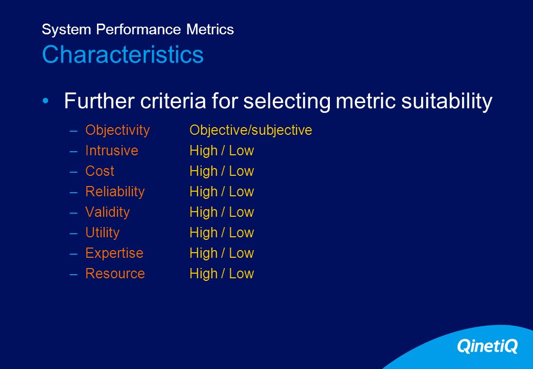 12 Characteristics Further criteria for selecting metric suitability –ObjectivityObjective/subjective –IntrusiveHigh / Low –CostHigh / Low –Reliabilit