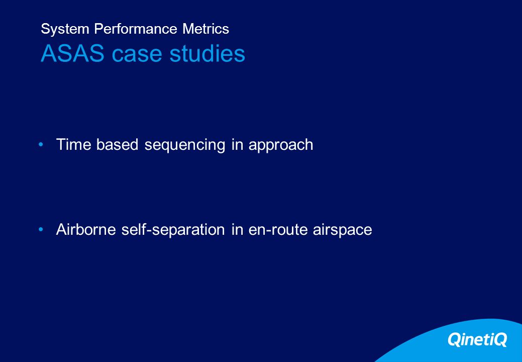 17 ASAS case studies Time based sequencing in approach Airborne self-separation in en-route airspace System Performance Metrics