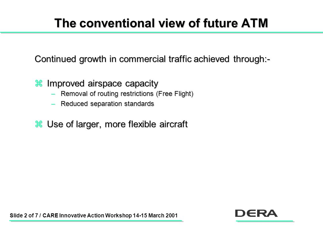 Slide 2 of 7 / CARE Innovative Action Workshop 14-15 March 2001 The conventional view of future ATM Continued growth in commercial traffic achieved through:- zImproved airspace capacity –Removal of routing restrictions (Free Flight) –Reduced separation standards zUse of larger, more flexible aircraft