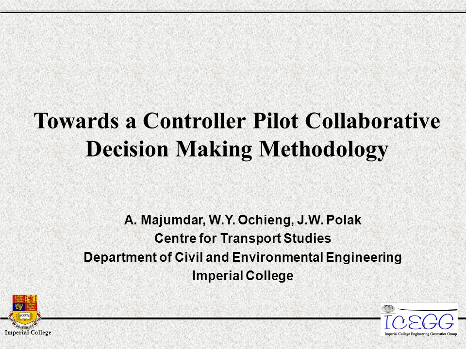 Imperial College 1 Towards a Controller Pilot Collaborative Decision Making Methodology A. Majumdar, W.Y. Ochieng, J.W. Polak Centre for Transport Stu
