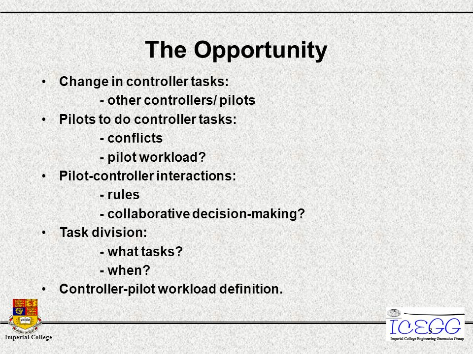 Imperial College 3 Change in controller tasks: - other controllers/ pilots Pilots to do controller tasks: - conflicts - pilot workload? Pilot-controll