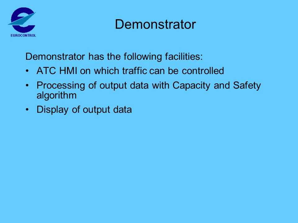 Demonstrator Demonstrator has the following facilities: ATC HMI on which traffic can be controlled Processing of output data with Capacity and Safety algorithm Display of output data