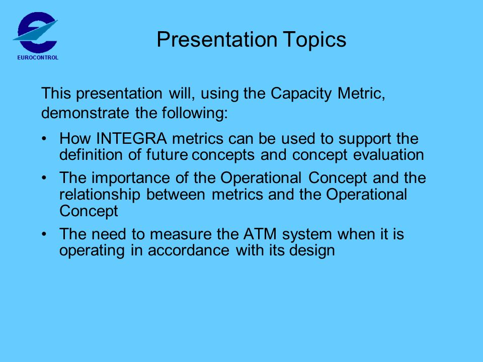Presentation Topics How INTEGRA metrics can be used to support the definition of future concepts and concept evaluation The importance of the Operational Concept and the relationship between metrics and the Operational Concept The need to measure the ATM system when it is operating in accordance with its design This presentation will, using the Capacity Metric, demonstrate the following: