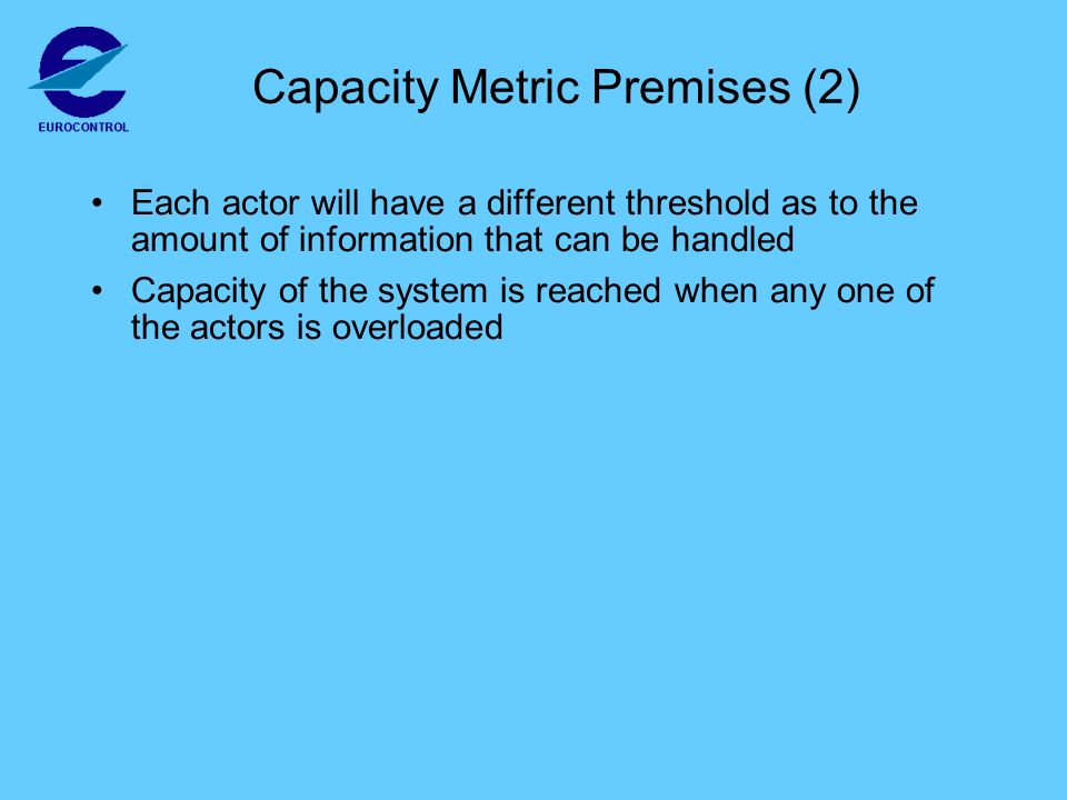 Capacity Metric Premises (2) Each actor will have a different threshold as to the amount of information that can be handled Capacity of the system is reached when any one of the actors is overloaded
