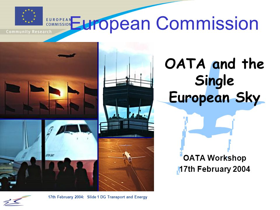 17th February 2004: Slide 1 DG Transport and Energy OATA Workshop 17th February 2004 European Commission OATA and the Single European Sky