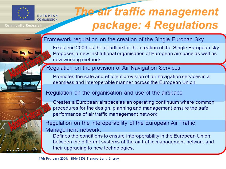 17th February 2004: Slide 3 DG Transport and Energy The air traffic management package: 4 Regulations Framework regulation on the creation of the Sing