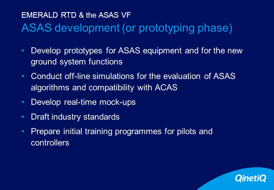10 ASAS development (or prototyping phase) Develop prototypes for ASAS equipment and for the new ground system functions Conduct off-line simulations for the evaluation of ASAS algorithms and compatibility with ACAS Develop real-time mock-ups Draft industry standards Prepare initial training programmes for pilots and controllers EMERALD RTD & the ASAS VF