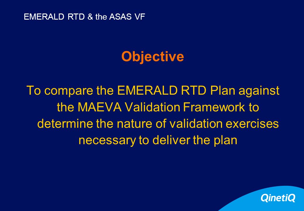 3 Objective To compare the EMERALD RTD Plan against the MAEVA Validation Framework to determine the nature of validation exercises necessary to deliver the plan EMERALD RTD & the ASAS VF