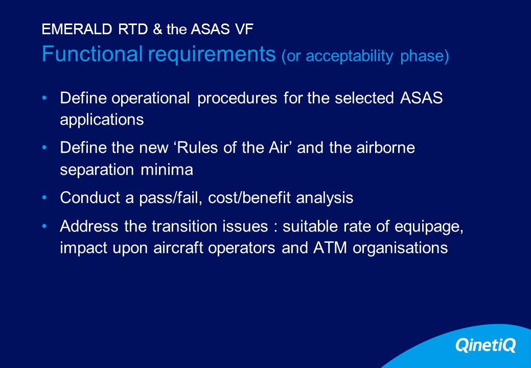 9 Functional requirements (or acceptability phase) Define operational procedures for the selected ASAS applications Define the new Rules of the Air and the airborne separation minima Conduct a pass/fail, cost/benefit analysis Address the transition issues : suitable rate of equipage, impact upon aircraft operators and ATM organisations EMERALD RTD & the ASAS VF