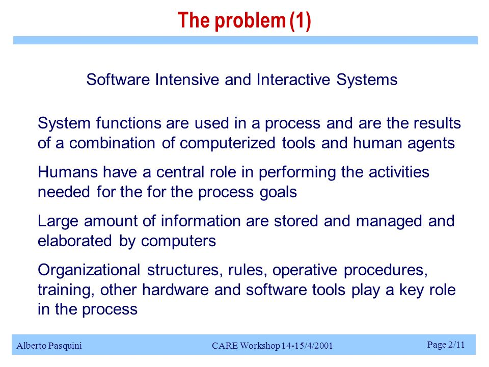 Alberto Pasquini CARE Workshop 14-15/4/2001 Page 2/11 System functions are used in a process and are the results of a combination of computerized tools and human agents Humans have a central role in performing the activities needed for the for the process goals Large amount of information are stored and managed and elaborated by computers Organizational structures, rules, operative procedures, training, other hardware and software tools play a key role in the process The problem (1) Software Intensive and Interactive Systems