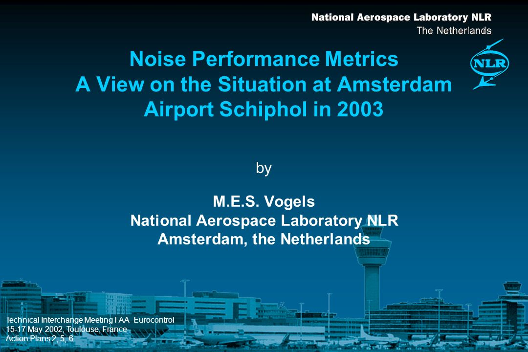 by Noise Performance Metrics A View on the Situation at Amsterdam Airport Schiphol in 2003 M.E.S. Vogels National Aerospace Laboratory NLR Amsterdam,