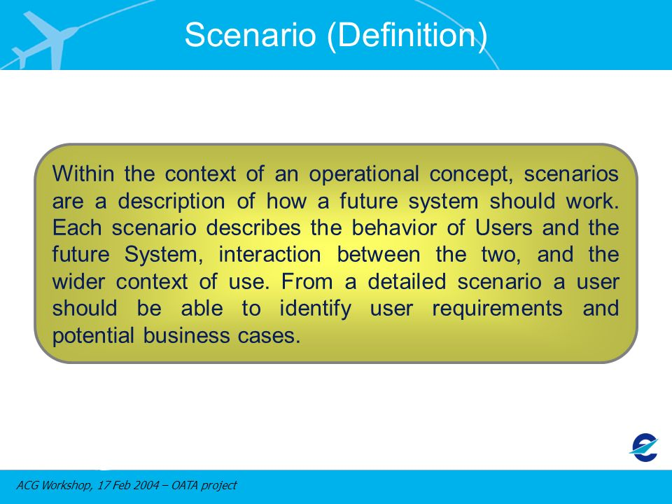 ACG Workshop, 17 Feb 2004 – OATA project Scenario (Definition) Within the context of an operational concept, scenarios are a description of how a future system should work.