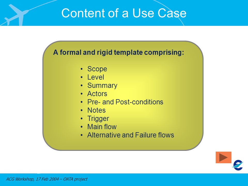 ACG Workshop, 17 Feb 2004 – OATA project Content of a Use Case A formal and rigid template comprising: Scope Level Summary Actors Pre- and Post-condit