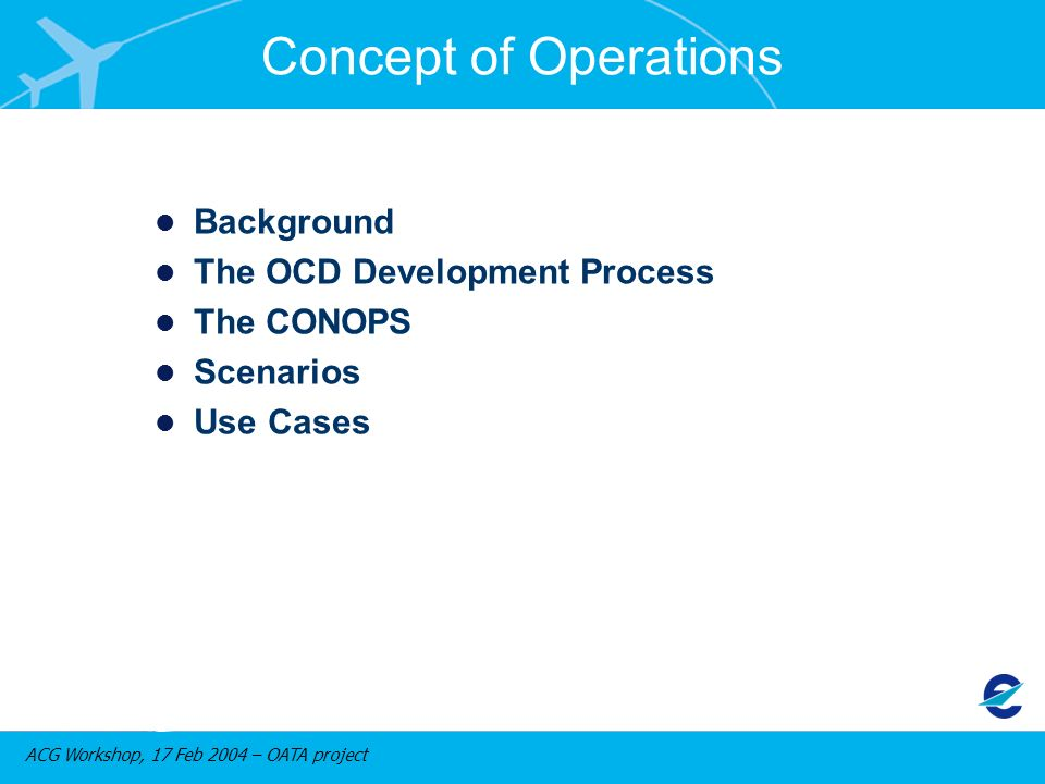 ACG Workshop, 17 Feb 2004 – OATA project Concept of Operations Background The OCD Development Process The CONOPS Scenarios Use Cases