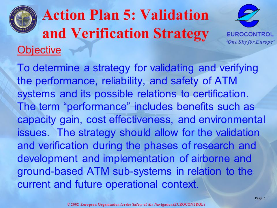 One Sky for Europe EUROCONTROL © 2002 European Organisation for the Safety of Air Navigation (EUROCONTROL) Page 3 Validation Strategy - History EATMS FAA Operational Validation StrategyConcept Validation Plan FAA/EUROCONTROL Operational Concept Validation Strategy ~ 1997 - 1998 ~ 2001 - 2002