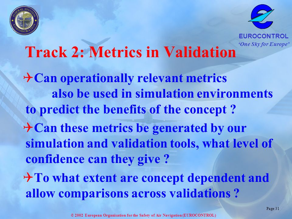 One Sky for Europe EUROCONTROL © 2002 European Organisation for the Safety of Air Navigation (EUROCONTROL) Page 31 Track 2: Metrics in Validation Can operationally relevant metrics also be used in simulation environments to predict the benefits of the concept .