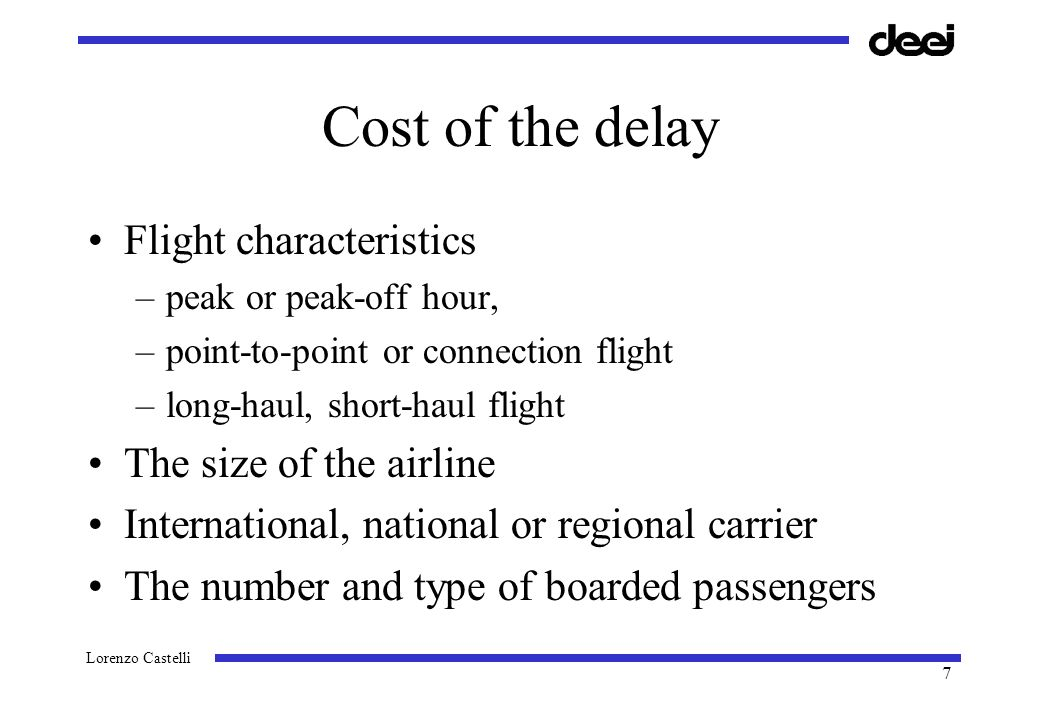 Lorenzo Castelli 7 Cost of the delay Flight characteristics –peak or peak-off hour, –point-to-point or connection flight –long-haul, short-haul flight The size of the airline International, national or regional carrier The number and type of boarded passengers