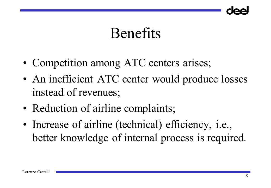 Lorenzo Castelli 8 Benefits Competition among ATC centers arises; An inefficient ATC center would produce losses instead of revenues; Reduction of airline complaints; Increase of airline (technical) efficiency, i.e., better knowledge of internal process is required.