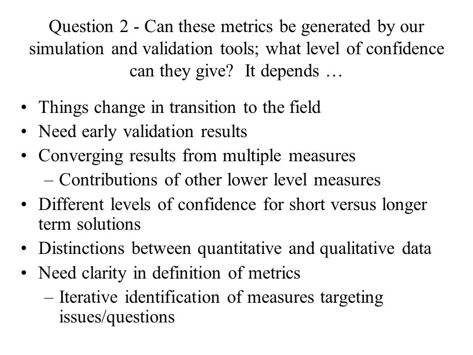Question 2 - Can these metrics be generated by our simulation and validation tools; what level of confidence can they give.