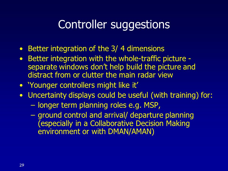 29 Controller suggestions Better integration of the 3/ 4 dimensions Better integration with the whole-traffic picture - separate windows dont help bui