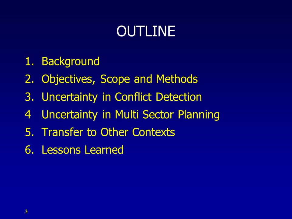 3 OUTLINE 1. Background 2. Objectives, Scope and Methods 3. Uncertainty in Conflict Detection 4 Uncertainty in Multi Sector Planning 5. Transfer to Ot
