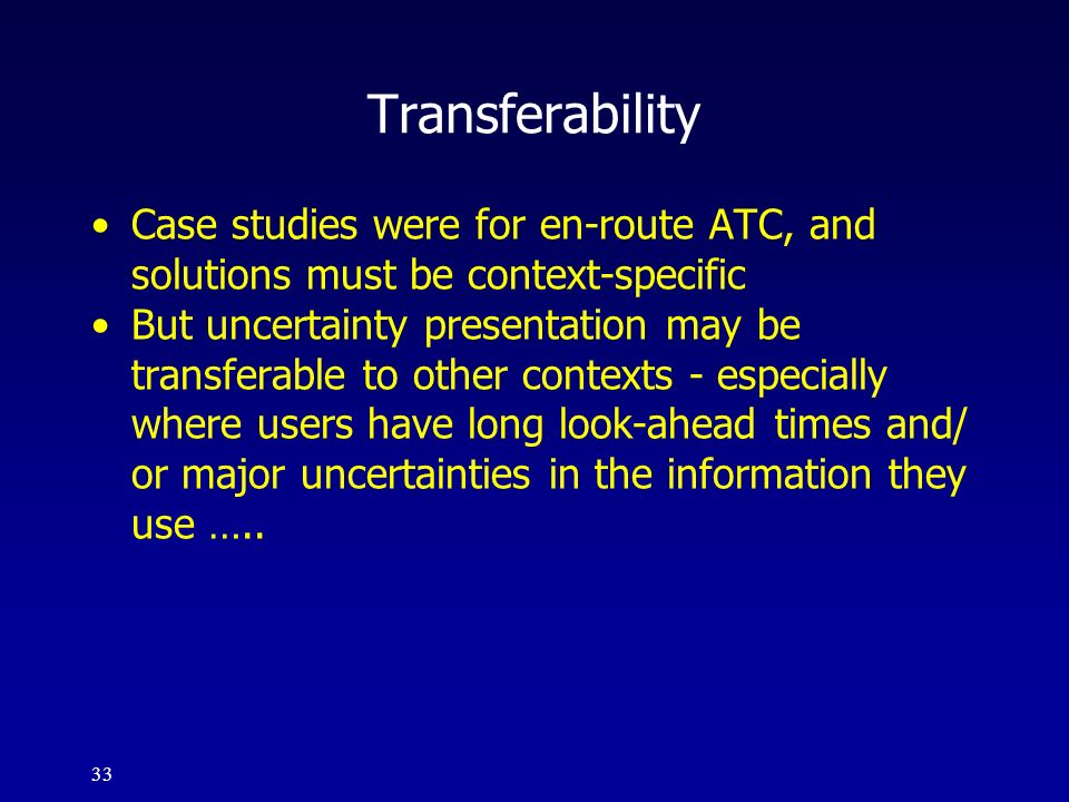 33 Transferability Case studies were for en-route ATC, and solutions must be context-specific But uncertainty presentation may be transferable to othe
