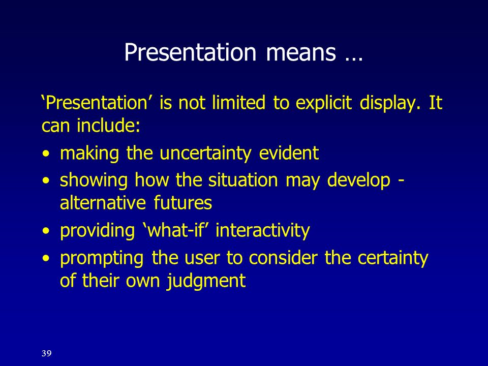 39 Presentation means … Presentation is not limited to explicit display. It can include: making the uncertainty evident showing how the situation may