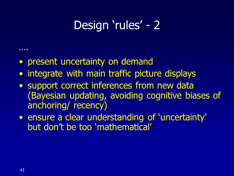 41 Design rules - 2 present uncertainty on demand integrate with main traffic picture displays support correct inferences from new data (Bayesian upda