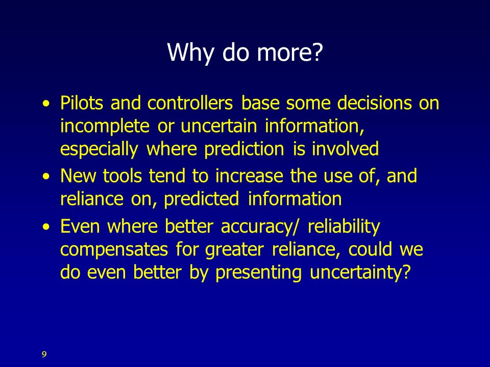 9 Why do more? Pilots and controllers base some decisions on incomplete or uncertain information, especially where prediction is involved New tools te