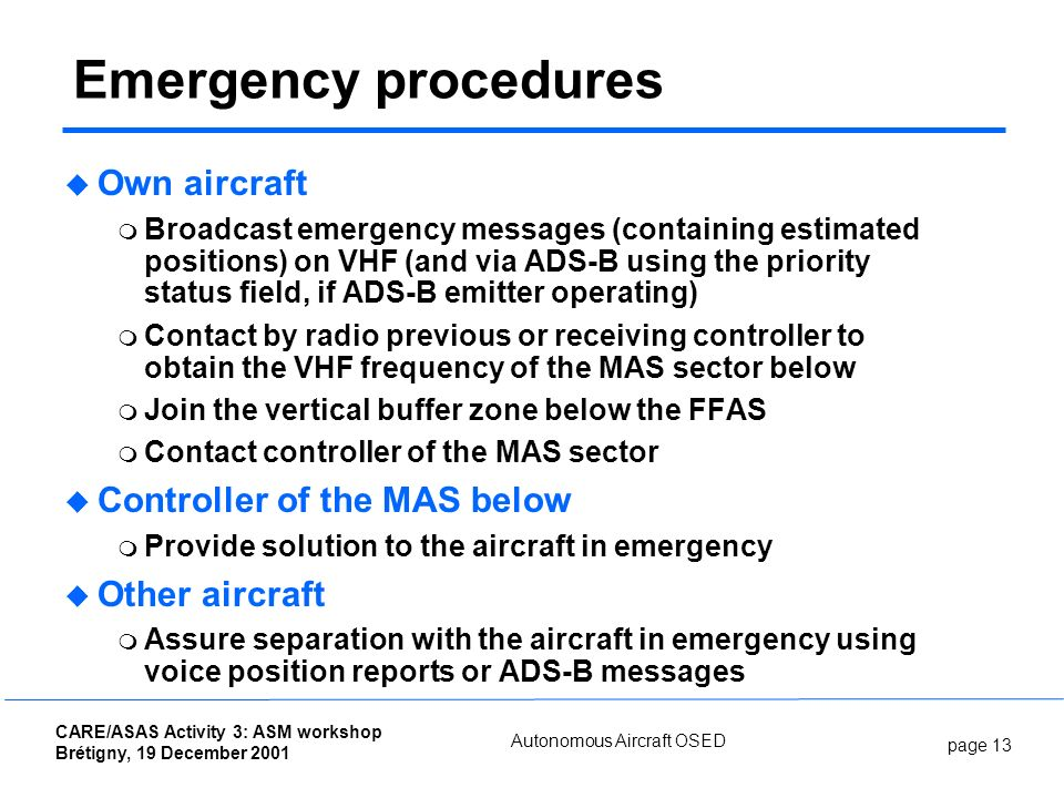 page 13 CARE/ASAS Activity 3: ASM workshop Brétigny, 19 December 2001 Autonomous Aircraft OSED Emergency procedures Own aircraft Broadcast emergency messages (containing estimated positions) on VHF (and via ADS-B using the priority status field, if ADS-B emitter operating) Contact by radio previous or receiving controller to obtain the VHF frequency of the MAS sector below Join the vertical buffer zone below the FFAS Contact controller of the MAS sector Controller of the MAS below Provide solution to the aircraft in emergency Other aircraft Assure separation with the aircraft in emergency using voice position reports or ADS-B messages